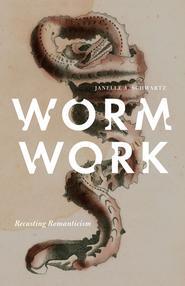 <em>Worm Work: Recasting Romanticism</em> by Janelle Schwartz